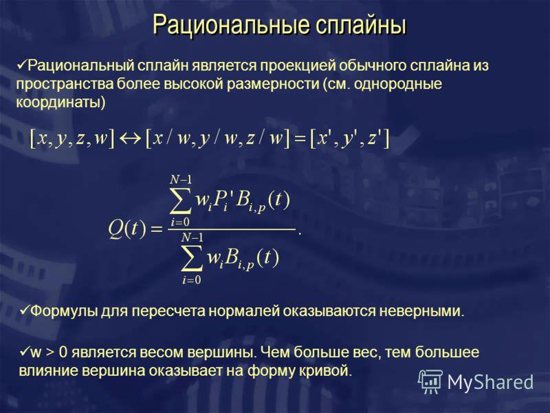 Рациональные сплайны Рациональный сплайн является проекцией обычного сплайна из пространства более высокой размерности (см. однородные координаты) w > 0 является веcом вершины. Чем больше вес, тем большее влияние вершина оказывает на форму кривой. Фо