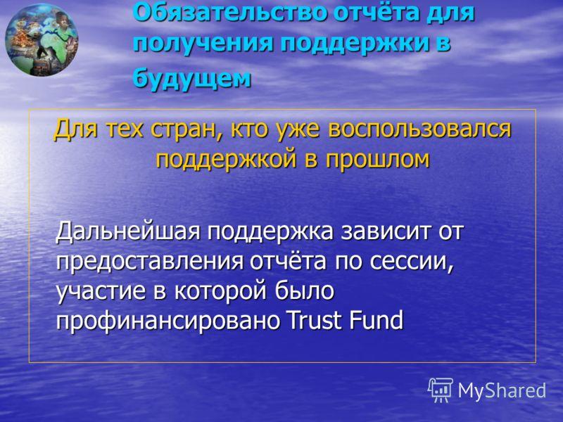 Обязательство отчёта для получения поддержки в будущем Для тех стран, кто уже воспользовался поддержкой в прошлом Дальнейшая поддержка зависит от предоставления отчёта по сессии, участие в которой было профинансировано Trust Fund