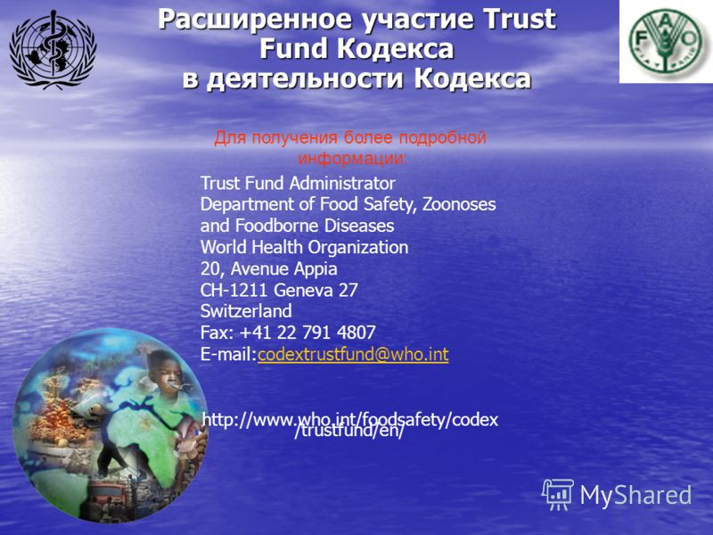 Расширенное участие Trust Fund Кодекса в деятельности Кодекса Для получения более подробной информации: Trust Fund Administrator Department of Food Safety, Zoonoses and Foodborne Diseases World Health Organization 20, Avenue Appia CH-1211 Geneva 27 S
