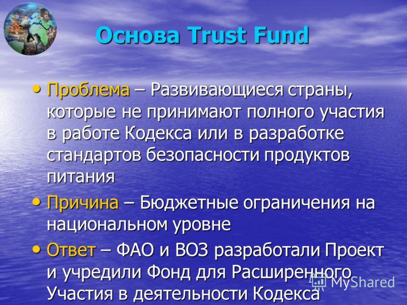 Основа Trust Fund Проблема – Развивающиеся страны, которые не принимают полного участия в работе Кодекса или в разработке стандартов безопасности продуктов питания Проблема – Развивающиеся страны, которые не принимают полного участия в работе Кодекса