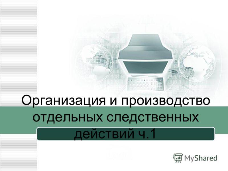 Организация и производство отдельных следственных действий ч.1