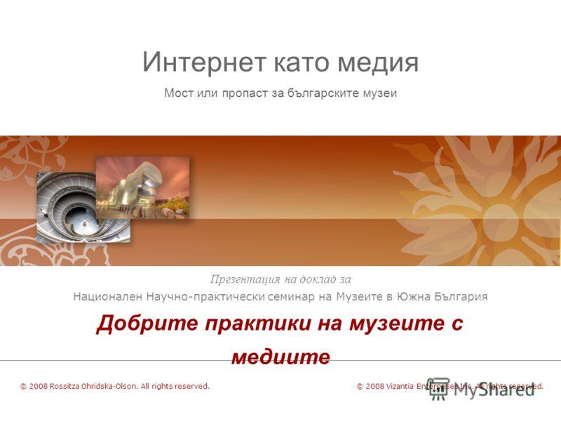 Интернет като медия Мост или пропаст за българските музеи Презентация на доклад за Националeн Научнo-практически семинар на Музеите в Южна България Добрите практики на музеите с медиите © 2008 Vizantia Enterprises Inc. All rights reserved.© 2008 Ross