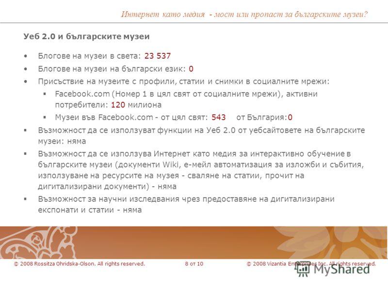 Уеб 2.0 и българските музеи © 2008 Vizantia Enterprises Inc. All rights reserved.© 2008 Rossitza Ohridska-Olson. All rights reserved.8 от 10 Блогове на музеи в света: 23 537 Блогове на музеи на български език: 0 Присъствие на музеите с профили, стати