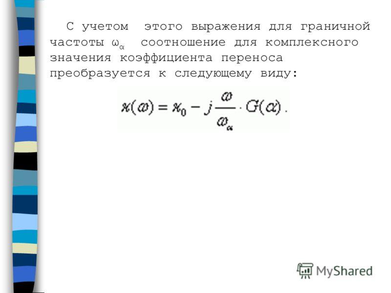 С учетом этого выражения для граничной частоты ω α соотношение для комплексного значения коэффициента переноса преобразуется к следующему виду: