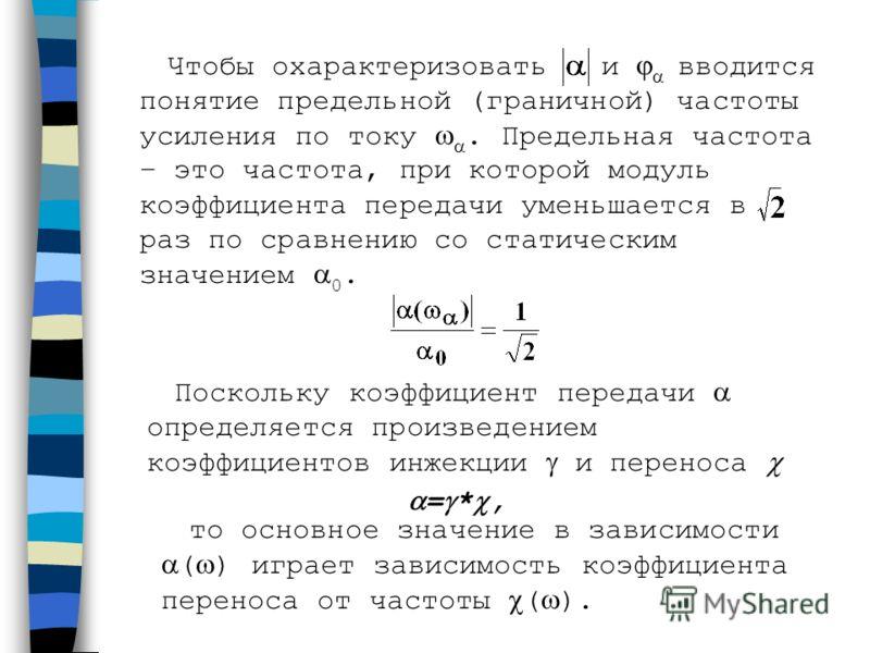 Чтобы охарактеризовать и вводится понятие предельной (граничной) частоты усиления по току. Предельная частота – это частота, при которой модуль коэффициента передачи уменьшается в раз по сравнению со статическим значением 0. то основное значение в за