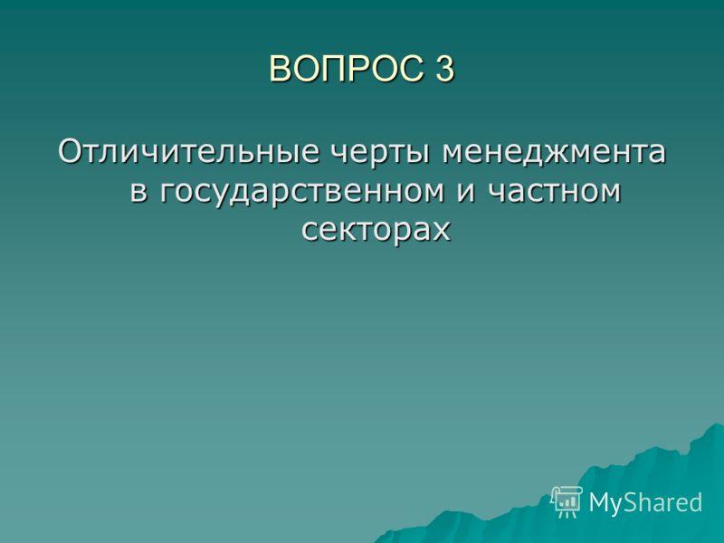 ВОПРОС 3 Отличительные черты менеджмента в государственном и частном секторах
