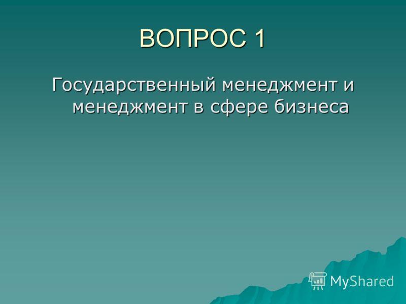 ВОПРОС 1 Государственный менеджмент и менеджмент в сфере бизнеса