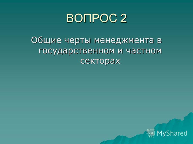 ВОПРОС 2 Общие черты менеджмента в государственном и частном секторах