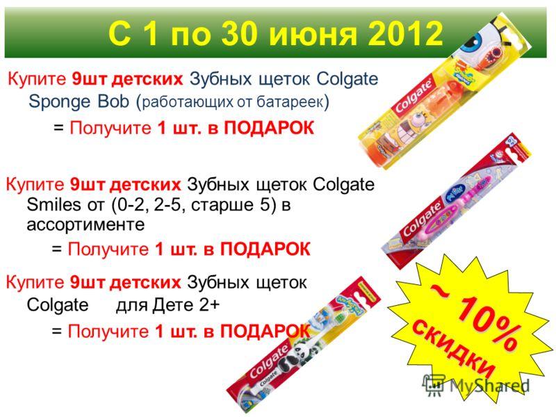 Купите 9шт детских Зубных щеток Colgate Sponge Bob ( работающих от батареек ) = Получите 1 шт. в ПОДАРОК С 1 по 30 июня 2012 ~ 10% скидки Купите 9шт детских Зубных щеток Colgate Smiles от (0-2, 2-5, старше 5) в ассортименте = Получите 1 шт. в ПОДАРОК