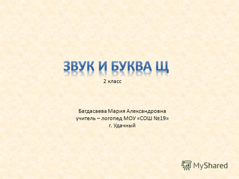 2 класс Багдасаева Мария Александровна учитель – логопед МОУ «СОШ 19» г. Удачный