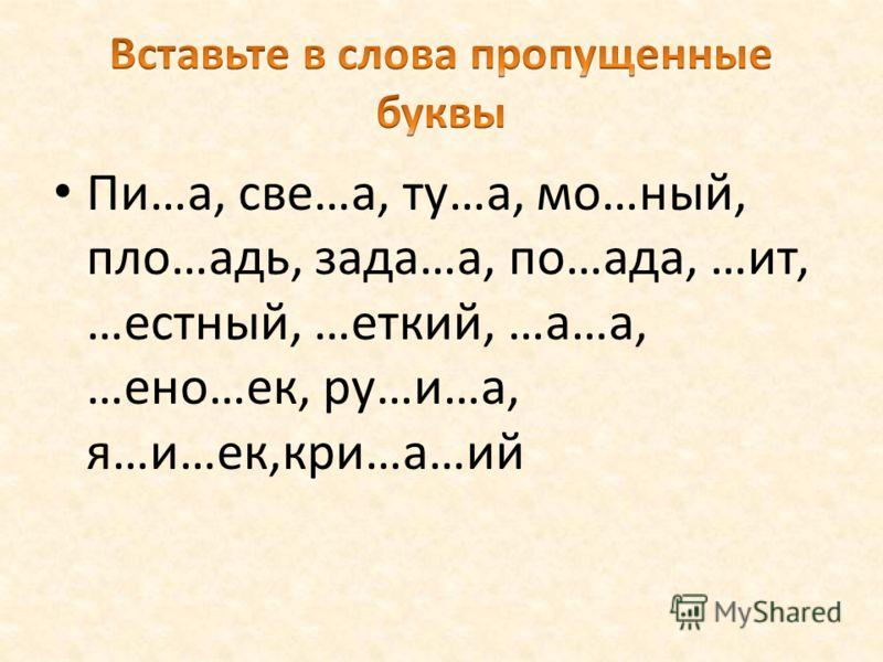 Пи…а, све…а, ту…а, мо…ный, пло…адь, зада…а, по…ада, …ит, …естный, …еткий, …а…а, …ено…ек, ру…и…а, я…и…ек,кри…а…ий