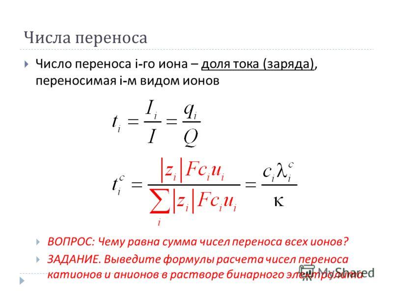 Числа переноса Число переноса i- го иона – доля тока ( заряда ), переносимая i- м видом ионов ВОПРОС : Чему равна сумма чисел переноса всех ионов ? ЗАДАНИЕ. Выведите формулы расчета чисел переноса катионов и анионов в растворе бинарного электролита