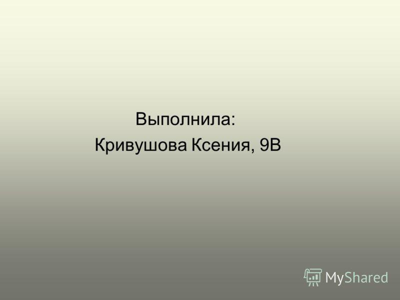 Выполнила: Кривушова Ксения, 9В