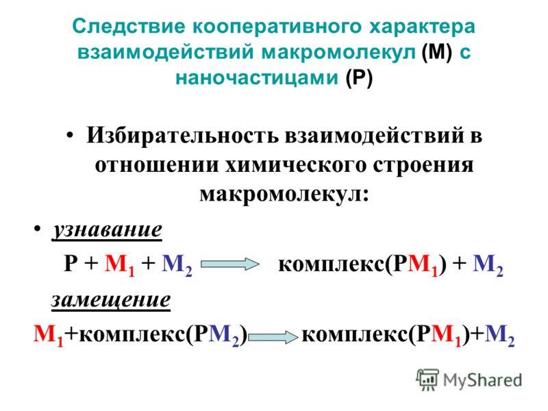 Следствие кооперативного характера взаимодействий макромолекул (М) с наночастицами (Р) Избирательность взаимодействий в отношении химического строения макромолекул: узнавание Р + М 1 + М 2 комплекс(РМ 1 ) + М 2 замещение М 1 +комплекс(РМ 2 ) комплекс