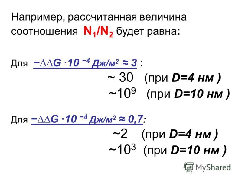 Например, рассчитанная величина соотношения N 1 /N 2 будет равна: ДляG ·104 Дж/м 2 3 : ~ 30 (при D=4 нм ) ~10 9 (при D=10 нм ) ДляG ·104 Дж/м 2 0,7 : ~2 (при D=4 нм ) ~10 3 (при D=10 нм )
