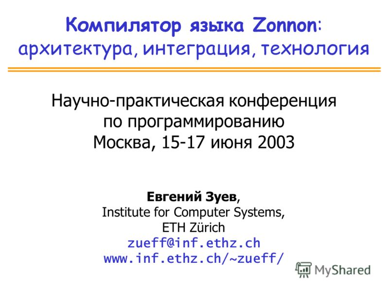 Компилятор языка Zonnon: архитектура, интеграция, технология Научно-практическая конференция по программированию Москва, 15-17 июня 2003 Евгений Зуев, Institute for Computer Systems, ETH Zürich zueff@inf.ethz.ch www.inf.ethz.ch/~zueff/