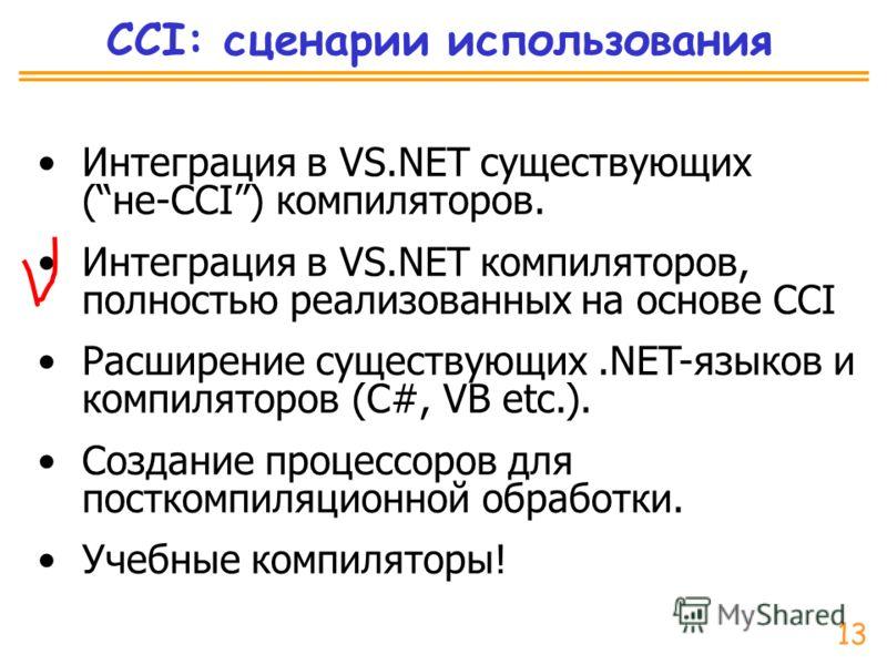 CCI: сценарии использования Интеграция в VS.NET существующих (не-CCI) компиляторов. Интеграция в VS.NET компиляторов, полностью реализованных на основе CCI Расширение существующих.NET-языков и компиляторов (C#, VB etc.). Создание процессоров для пост