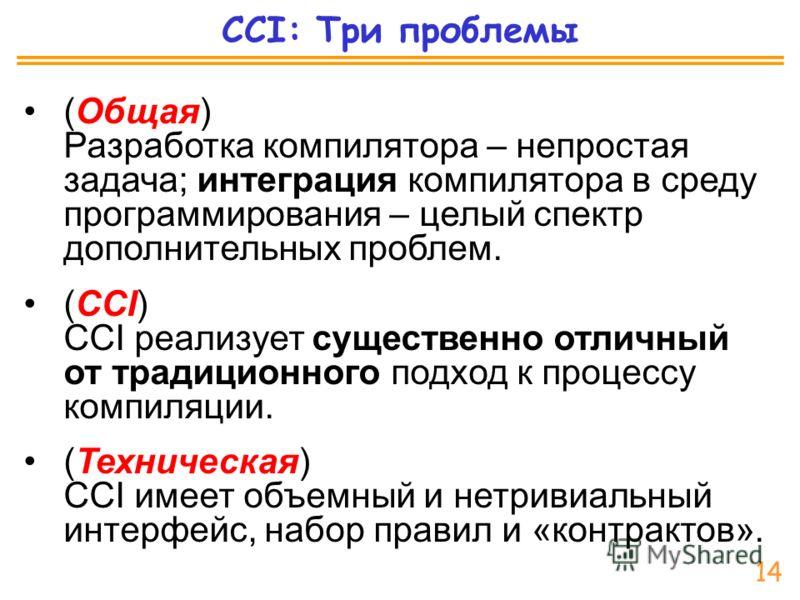 CCI: Три проблемы (Общая) Разработка компилятора – непростая задача; интеграция компилятора в среду программирования – целый спектр дополнительных проблем. (CCI) CCI реализует существенно отличный от традиционного подход к процессу компиляции. (Техни