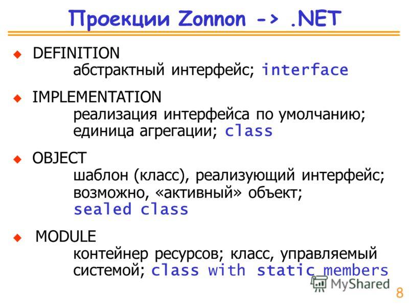 Проекции Zonnon ->.NET DEFINITION абстрактный интерфейс; interface IMPLEMENTATION реализация интерфейса по умолчанию; единица агрегации; class OBJECT шаблон (класс), реализующий интерфейс; возможно, «активный» объект; sealed class MODULE контейнер ре
