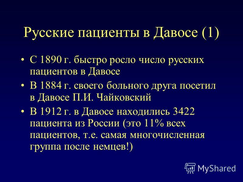Русские пациенты в Давосе (1) С 1890 г. быстро росло число русских пациентов в Давосе В 1884 г. своего больного друга посетил в Давосе П.И. Чайковский В 1912 г. в Давосе находились 3422 пациента из России (это 11% всех пациентов, т.е. самая многочисл