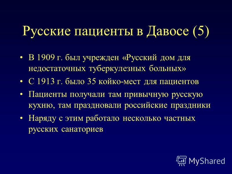Русские пациенты в Давосе (5) В 1909 г. был учрежден «Русский дом для недостаточных туберкулезных больных» С 1913 г. было 35 койко-мест для пациентов Пациенты получали там привычную русскую кухню, там праздновали российские праздники Наряду с этим ра