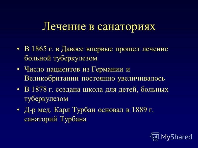 Лечение в санаториях В 1865 г. в Давосе впервые прошел лечение больной туберкулезом Число пациентов из Германии и Великобритании постоянно увеличивалось В 1878 г. создана школа для детей, больных туберкулезом Д-р мед. Карл Турбан основал в 1889 г. са