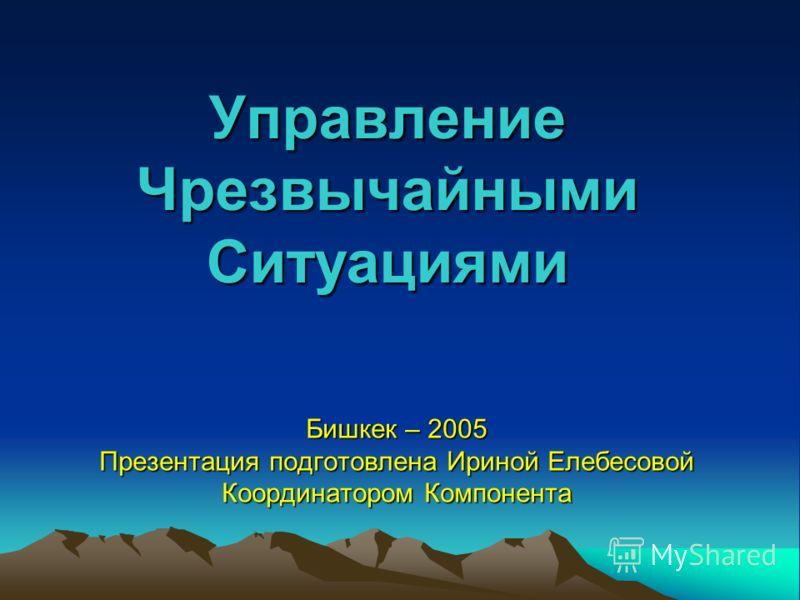 Управление Чрезвычайными Ситуациями Бишкек – 2005 Презентация подготовлена Ириной Елебесовой Координатором Компонента
