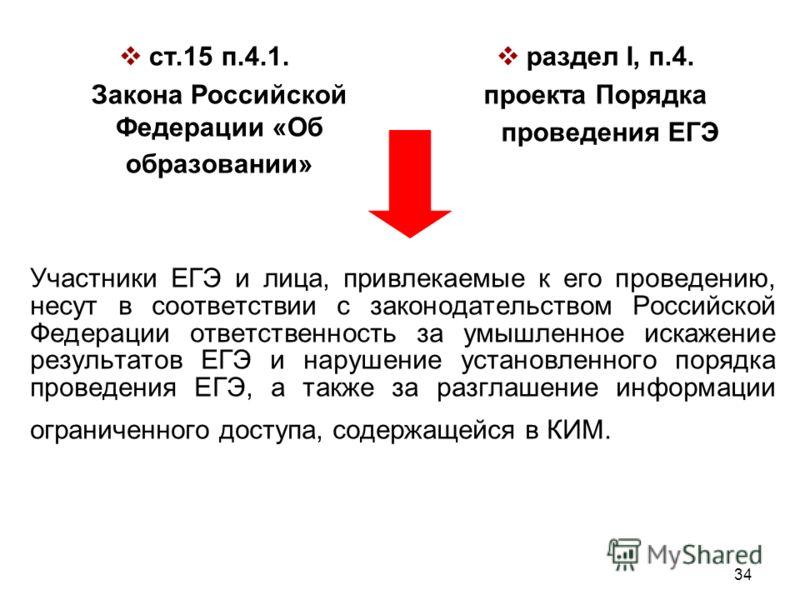 34 Участники ЕГЭ и лица, привлекаемые к его проведению, несут в соответствии с законодательством Российской Федерации ответственность за умышленное искажение результатов ЕГЭ и нарушение установленного порядка проведения ЕГЭ, а также за разглашение ин