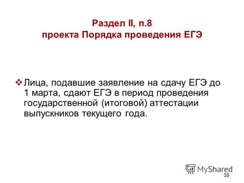 35 Раздел II, п.8 проекта Порядка проведения ЕГЭ Лица, подавшие заявление на сдачу ЕГЭ до 1 марта, сдают ЕГЭ в период проведения государственной (итоговой) аттестации выпускников текущего года.