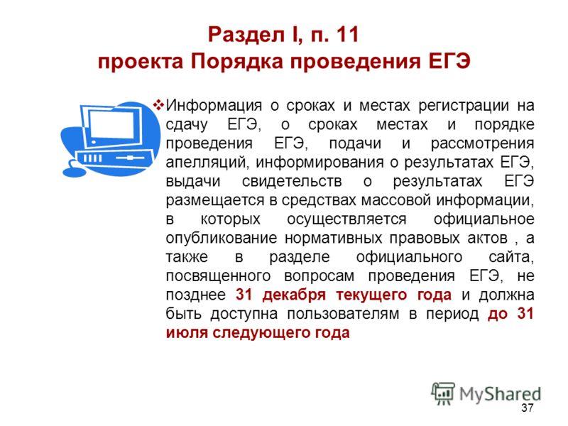 37 Раздел I, п. 11 проекта Порядка проведения ЕГЭ Информация о сроках и местах регистрации на сдачу ЕГЭ, о сроках местах и порядке проведения ЕГЭ, подачи и рассмотрения апелляций, информирования о результатах ЕГЭ, выдачи свидетельств о результатах ЕГ