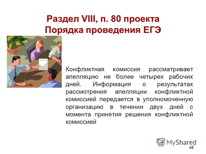 46 Раздел VIII, п. 80 проекта Порядка проведения ЕГЭ Конфликтная комиссия рассматривает апелляцию не более четырех рабочих дней. Информация о результатах рассмотрения апелляции конфликтной комиссией передается в уполномоченную организацию в течении д