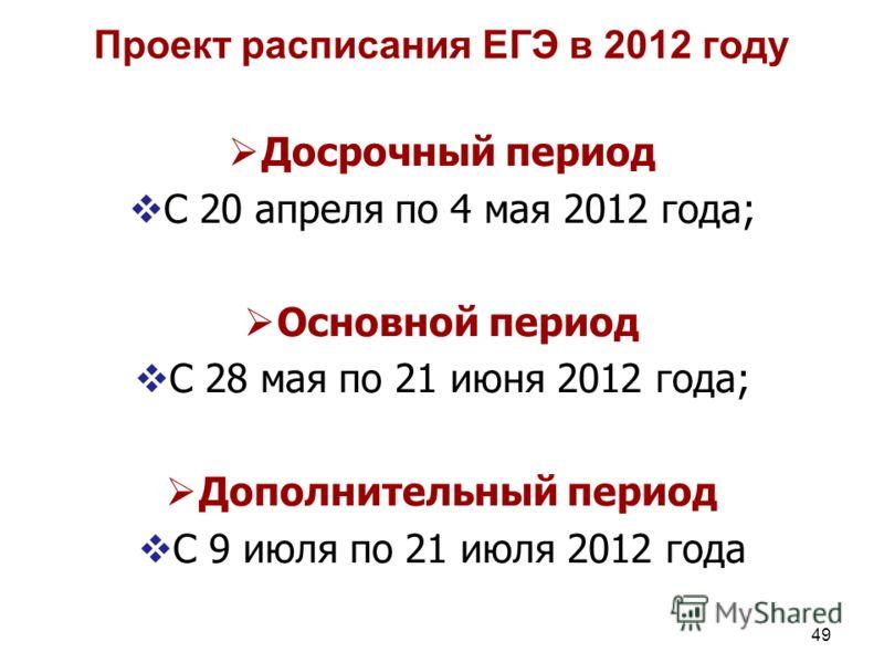 49 Проект расписания ЕГЭ в 2012 году Досрочный период С 20 апреля по 4 мая 2012 года; Основной период С 28 мая по 21 июня 2012 года; Дополнительный период 2012 года С 9 июля по 21 июля 2012 года