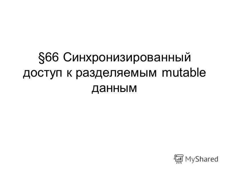 §66 Синхронизированный доступ к разделяемым mutable данным