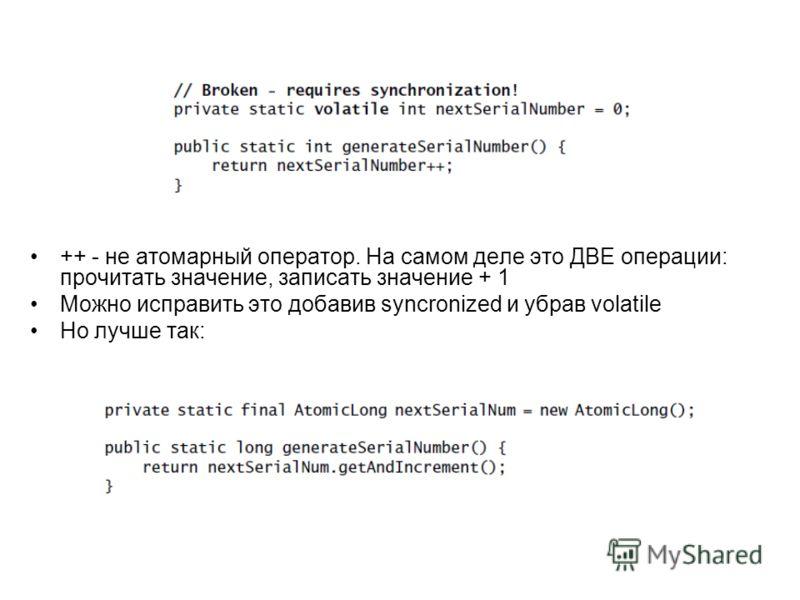 ++ - не атомарный оператор. На самом деле это ДВЕ операции: прочитать значение, записать значение + 1 Можно исправить это добавив syncronized и убрав volatile Но лучше так: