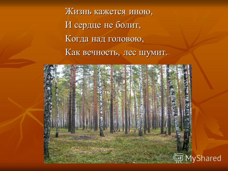 Жизнь кажется иною, И сердце не болит, Когда над головою, Как вечность, лес шумит.