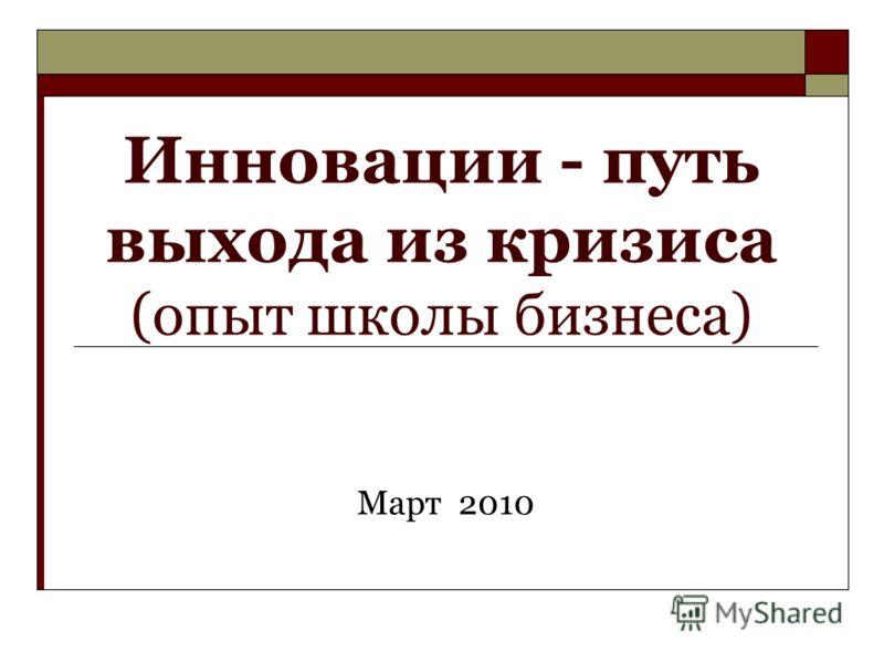 Инновации - путь выхода из кризиса (опыт школы бизнеса) Март 2010