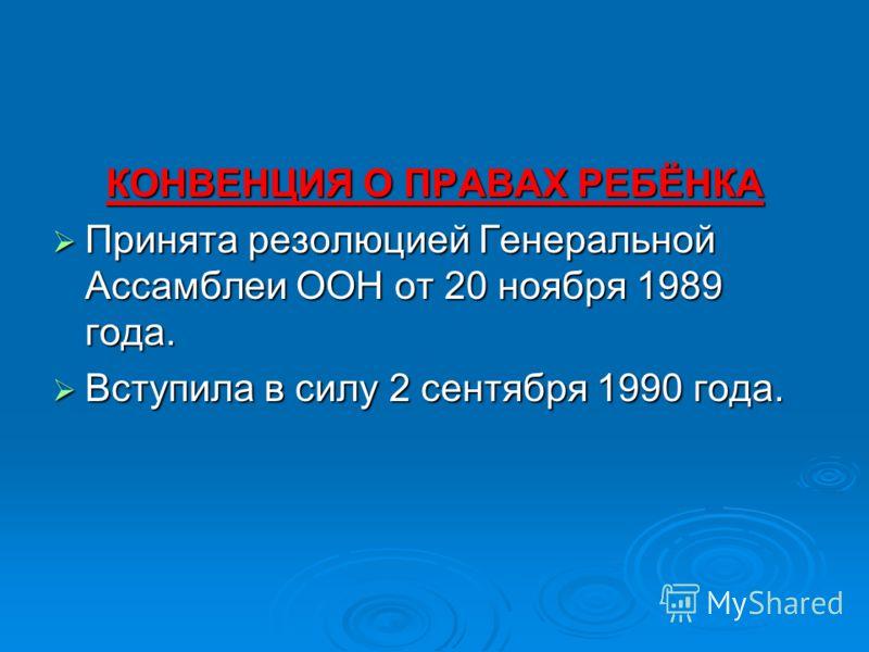 КОНВЕНЦИЯ О ПРАВАХ РЕБЁНКА Принята резолюцией Генеральной Ассамблеи ООН от 20 ноября 1989 года. Принята резолюцией Генеральной Ассамблеи ООН от 20 ноября 1989 года. Вступила в силу 2 сентября 1990 года. Вступила в силу 2 сентября 1990 года.