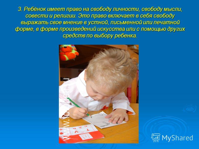 3. Ребёнок имеет право на свободу личности, свободу мысли, совести и религии. Это право включает в себя свободу выражать свое мнение в устной, письменной или печатной форме, в форме произведений искусства или с помощью других средств по выбору ребенк
