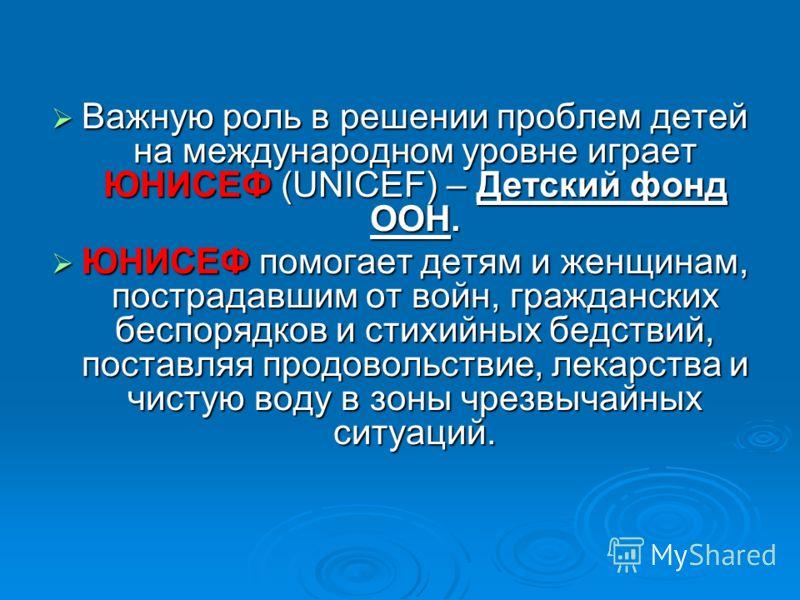 Важную роль в решении проблем детей на международном уровне играет ЮНИСЕФ (UNICEF) – Детский фонд ООН. Важную роль в решении проблем детей на международном уровне играет ЮНИСЕФ (UNICEF) – Детский фонд ООН. ЮНИСЕФ помогает детям и женщинам, пострадавш