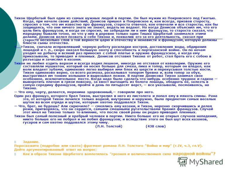 Тихон Щербатый был один из самых нужных людей в партии. Он был мужик из Покровского под Гжатью. Когда, при начале своих действий, Денисов пришел в Покровское и, как всегда, призвав старосту, спросил о том, что им известно про французов, староста отве