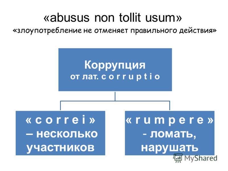 Коррупция от лат. с o r r u p t i o « c o r r e i » – несколько участников « r u m p e r e » ломать, нарушать «abusus nоn tollit usum» «злоупотребление не отменяет правильного действия»