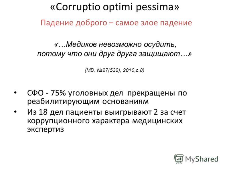 «Corruptio optimi pessima» Падение доброго – самое злое падение «…Медиков невозможно осудить, потому что они друг друга защищают…» (МВ, 27(532), 2010,с.8) СФО - 75% уголовных дел прекращены по реабилитирующим основаниям Из 18 дел пациенты выигрывают