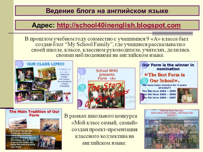 В прошлом учебном году совместно с учащимися 9 «А» класса был создан блог My School Family, где учащиеся рассказывали о своей школе, классе, классном руководителе, учителях, делились своими наблюдениями на английском языке. Ведение блога на английско