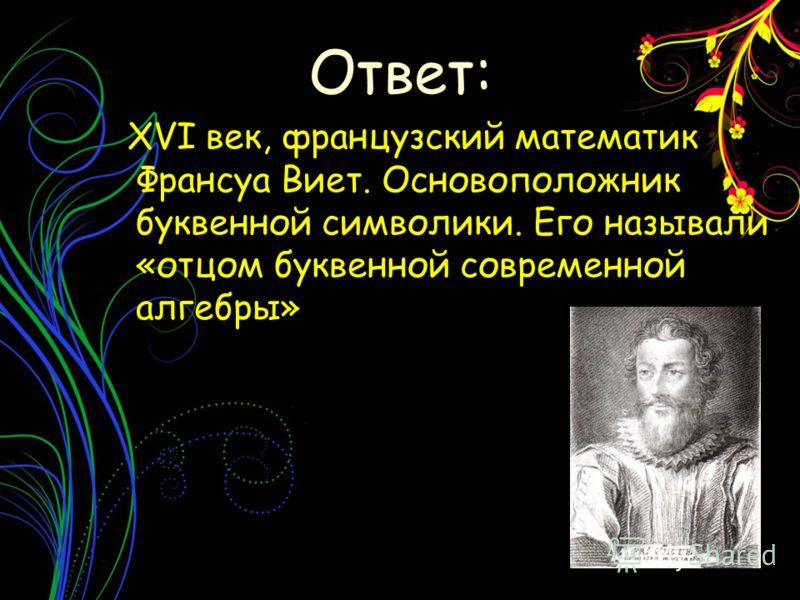 XVI век, французский математик Франсуа Виет. Основоположник буквенной символики. Его называли «отцом буквенной современной алгебры» Ответ: