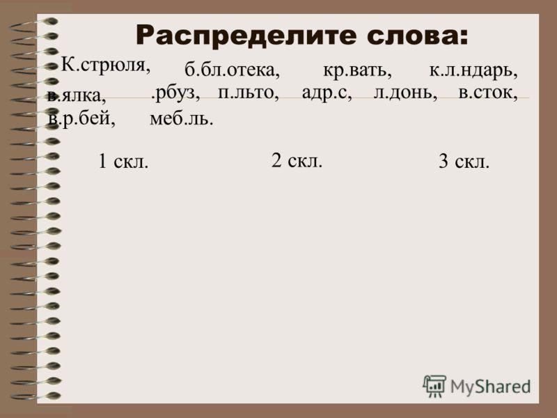 Распределите слова: 1 скл. 2 скл. 3 скл. К.стрюля, в.ялка, адр.с,.рбуз, б.бл.отека, в.сток,п.льто, к.л.ндарь,кр.вать, в.р.бей, меб.ль. л.донь,