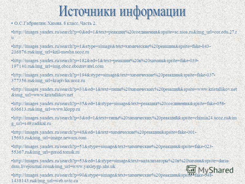 О.С.Габриелян. Химия. 8 класс. Часть 2. http://images.yandex.ru/search?p=0&ed=1&text=реакция%20соединения&spsite=sc.nios.ru&img_url=cor.edu.27.r u http://images.yandex.ru/search?p=1&stype=simage&text=химические%20реакции&spsite=fake-043- 236876.ru&im