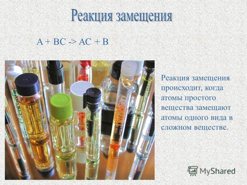 A + BC -> AC + B Реакция замещения происходит, когда атомы простого вещества замещают атомы одного вида в сложном веществе.