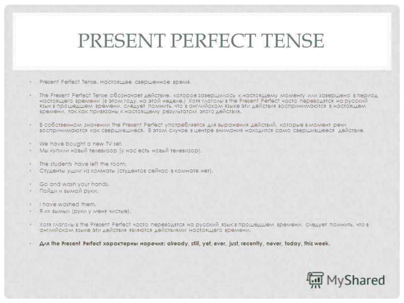 PRESENT PERFECT TENSE Present Perfect Tense. Настоящее свершенное время. The Present Perfect Tense обозначает действие, которое завершилось к настоящему моменту или завершено в период настоящего времени (в этом году, на этой неделе.) Хотя глаголы в t