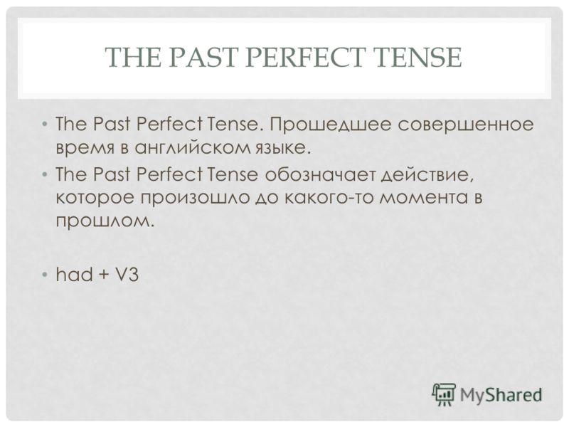 THE PAST PERFECT TENSE The Past Perfect Tense. Прошедшее совершенное время в английском языке. The Past Perfect Tense обозначает действие, которое произошло до какого-то момента в прошлом. had + V3
