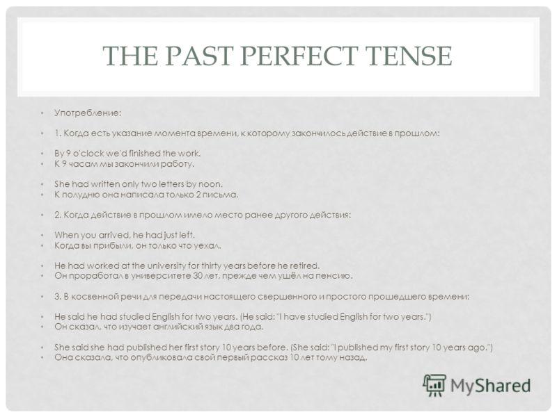 THE PAST PERFECT TENSE Употребление: 1. Когда есть указание момента времени, к которому закончилось действие в прошлом: By 9 o'clock we'd finished the work. К 9 часам мы закончили работу. She had written only two letters by noon. К полудню она написа